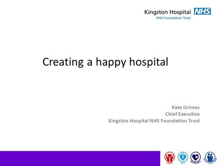 Creating a happy hospital Kate Grimes Chief Executive Kingston Hospital NHS Foundation Trust.