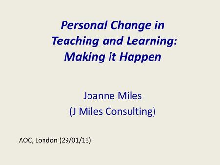 Personal Change in Teaching and Learning: Making it Happen Joanne Miles (J Miles Consulting) AOC, London (29/01/13)
