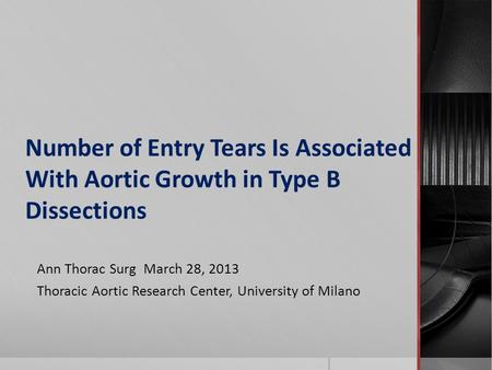 Number of Entry Tears Is Associated With Aortic Growth in Type B Dissections Ann Thorac Surg March 28, 2013 Thoracic Aortic Research Center, University.