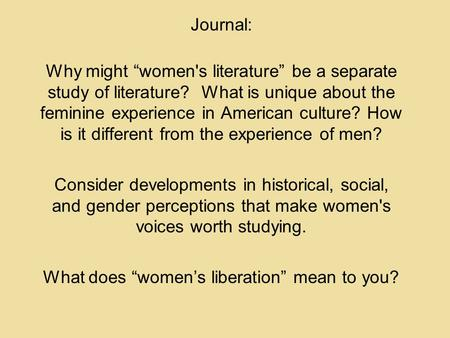 "Journal: Why might ""women's literature"" be a separate study of literature? What is unique about the feminine experience in American culture? How is it."