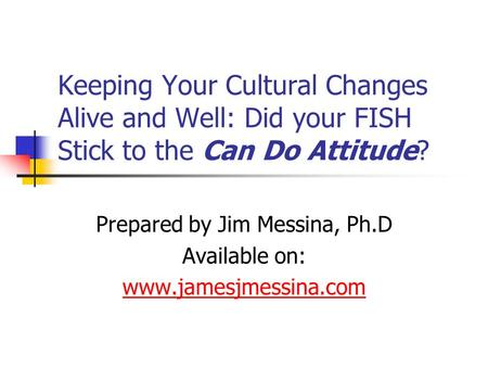 Keeping Your Cultural Changes Alive and Well: Did your FISH Stick to the Can Do Attitude? Prepared by Jim Messina, Ph.D Available on: www.jamesjmessina.com.