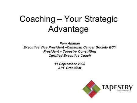 Coaching – Your Strategic Advantage Pam Aikman Executive Vice President –Canadian Cancer Society BCY President – Tapestry Consulting Certified Executive.