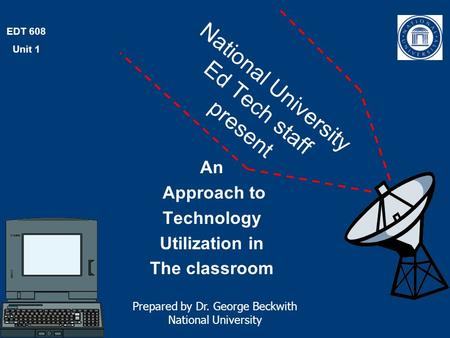 EDT 608 Unit 1 National University Ed Tech staff present An Approach to Technology Utilization in The classroom Prepared by Dr. George Beckwith National.