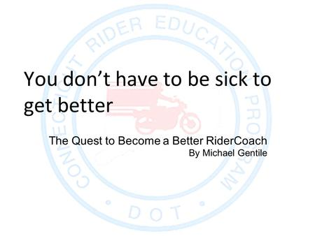 The Quest to Become a Better RiderCoach By Michael Gentile You don't have to be sick to get better.