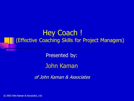 Hey Coach ! (Effective Coaching Skills for Project Managers) Presented by: John Kaman of John Kaman & Associates © 2002 John Kaman & Associates, Ltd.