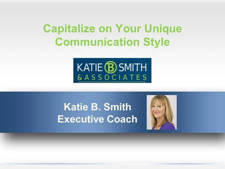 Capitalize on Your Unique Communication Style Katie B. Smith Executive Coach.