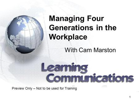1 Managing Four Generations in the Workplace With Cam Marston Preview Only – Not to be used for Training.