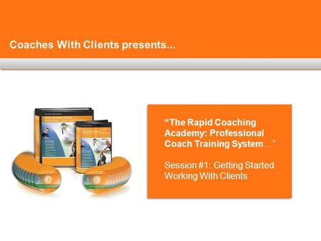 "Coaches With Clients presents... ""The Rapid Coaching Academy: Professional Coach Training System…"" Session #1: Getting Started Working With Clients."