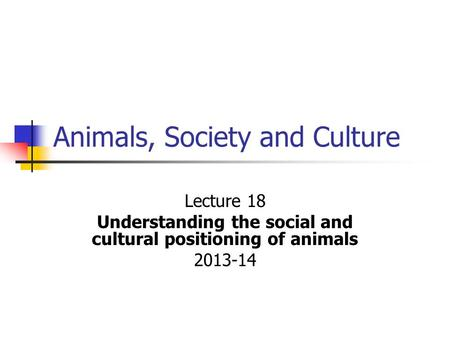 Animals, Society and Culture Lecture 18 Understanding the social and cultural positioning of animals 2013-14.