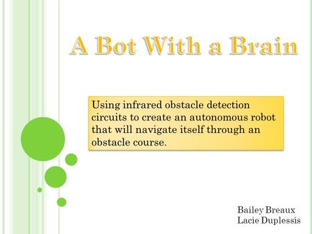 A Bot With a Brain Using infrared obstacle detection circuits to create an autonomous robot that will navigate itself through an obstacle course. Bailey.