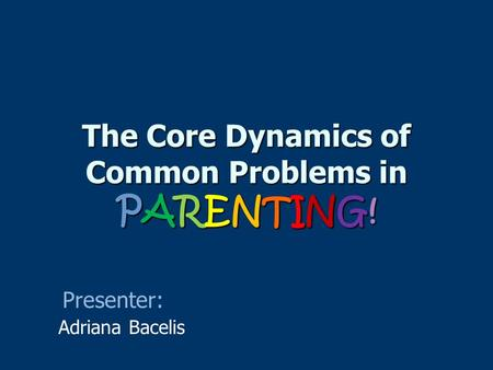 The Core Dynamics of Common Problems in PARENTING! Adriana Bacelis Presenter: