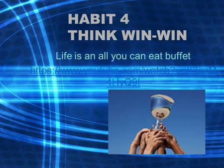 HABIT 4 THINK WIN-WIN Life is an all you can eat buffet https://www.youtube.com/watch?v=83gzM 4HyQ9I.