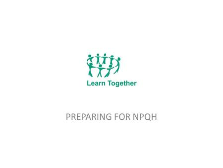 PREPARING FOR NPQH. The Learn Together Partnership Links the work of the Children's Services in eight local authorities in our sub region 8 partners are.