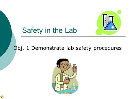 Safety in the Lab Obj. 1 Demonstrate lab safety procedures.
