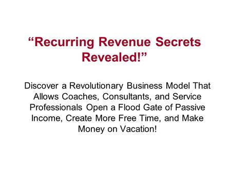 """Recurring Revenue Secrets Revealed!"" Discover a Revolutionary Business Model That Allows Coaches, Consultants, and Service Professionals Open a Flood."