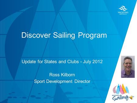 TITLE DATE Discover Sailing Program Update for States and Clubs - July 2012 Ross Kilborn Sport Development Director.