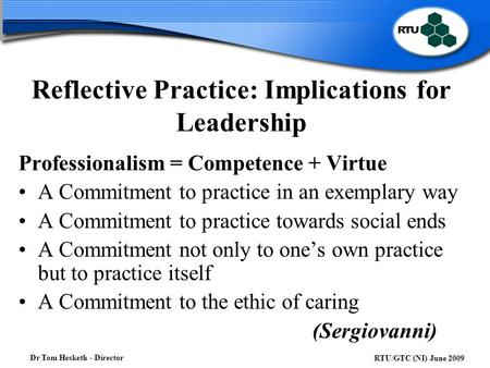 Dr Tom Hesketh - Director RTU/GTC (NI) June 2009 Reflective Practice: Implications for Leadership Professionalism = Competence + Virtue A Commitment to.