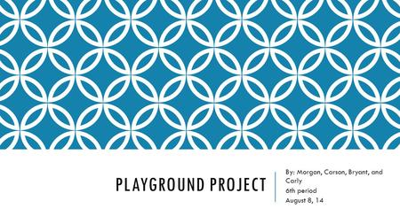 PLAYGROUND PROJECT By: Morgan, Carson, Bryant, and Carly 6th period August 8, 14.