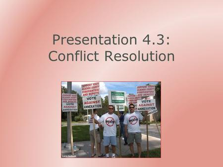 Presentation 4.3: Conflict Resolution. Outline Why is there conflict? How can problems be prevented?  With communication skills  With altering the situation.