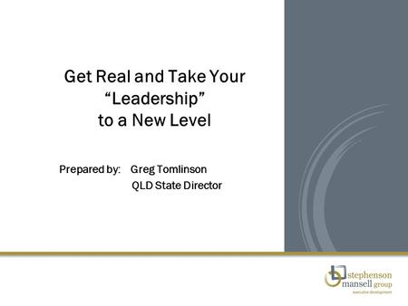 "Get Real and Take Your ""Leadership"" to a New Level Prepared by: Greg Tomlinson QLD State Director."