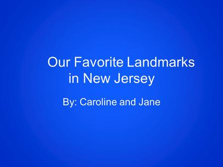 Our Favorite Landmarks in New Jersey By: Caroline and Jane.