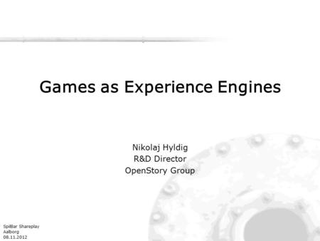 SpilBar Shareplay Aalborg 08.11.2012 Games as Experience Engines Nikolaj Hyldig R&D Director OpenStory Group.