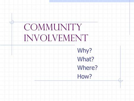 Community Involvement Why? What? Where? How?. Why? Preparing for the workforce Develop skills Gain work experience Explore career options Develop a job.