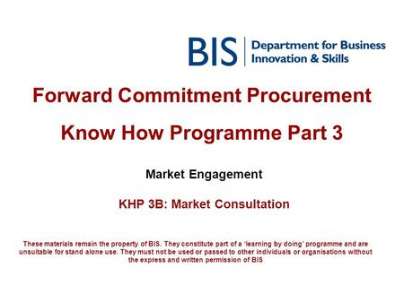 Forward Commitment Procurement Know How Programme Part 3 Market Engagement KHP 3B: Market Consultation These materials remain the property of BIS. They.