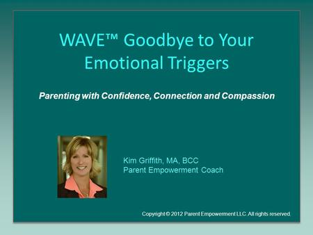 WAVE™ Goodbye to Your Emotional Triggers Parenting with Confidence, Connection and Compassion Copyright © 2012 Parent Empowerment LLC. All rights reserved.