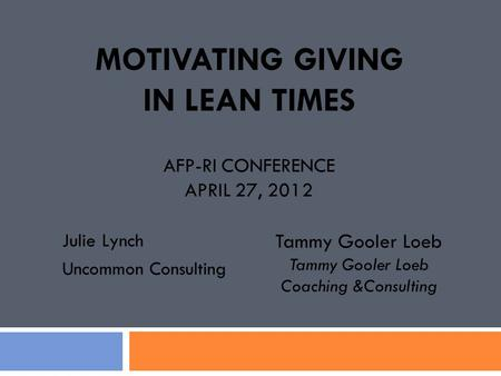MOTIVATING GIVING IN LEAN TIMES AFP-RI CONFERENCE APRIL 27, 2012 Julie Lynch Uncommon Consulting Tammy Gooler Loeb Coaching &Consulting.