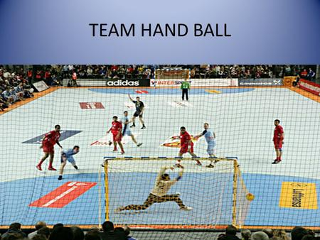 TEAM HAND BALL. HISTORY of TEAM HANDBALL Team Handball originated in Europe in the 1900's, and recognizes over 140 countries as members for the International.