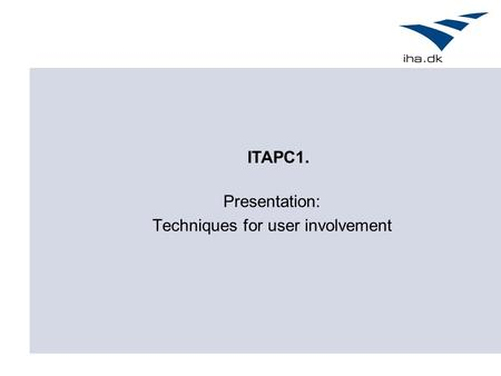 Presentation: Techniques for user involvement ITAPC1.