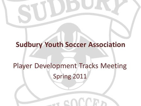 Sudbury Youth Soccer Association Player Development Tracks Meeting Spring 2011.
