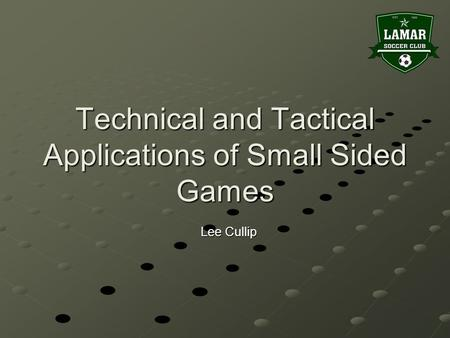 Technical and Tactical Applications of Small Sided Games Lee Cullip.