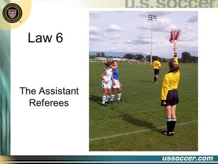 Law 6 The Assistant Referees 2 At the end of this lesson the student will: Objectives state the duties of the assistant referee demonstrate the signals.