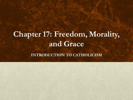 Chapter 17: Freedom, Morality, and Grace INTRODUCTION TO CATHOLICISM.