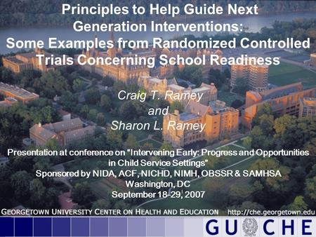 Principles to Help Guide Next Generation Interventions: Some Examples from Randomized Controlled Trials Concerning School Readiness Craig T. Ramey and.