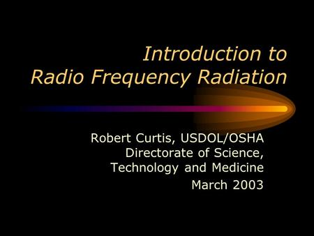 Introduction to Radio Frequency Radiation Robert Curtis, USDOL/OSHA Directorate of Science, Technology and Medicine March 2003.