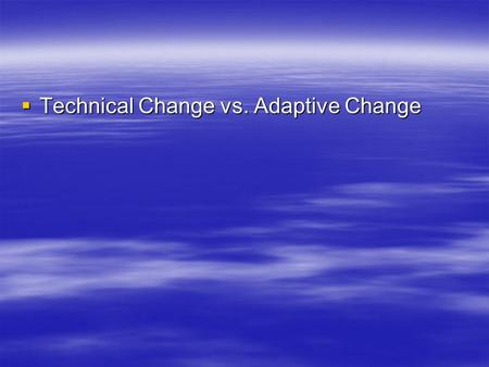  Technical Change vs. Adaptive Change. Technical Change  Improving what is already being done  Applies current knowledge and skills  New learning.