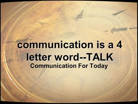 Communication is a 4 letter word--TALK Communication For Today.