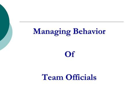 Managing Behavior Of Team Officials. The Problem What irresponsible behavior by coaches and other team officials is unacceptable?