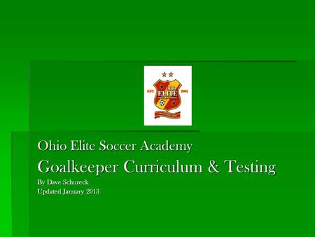 Ohio Elite Soccer Academy Goalkeeper Curriculum & Testing By Dave Schureck Updated January 2013.