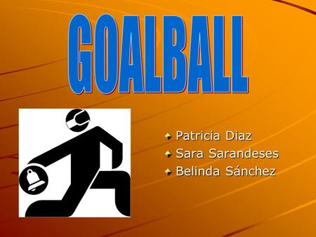 Patricia Diaz Sara Sarandeses Belinda Sánchez. When did it appear? Goalball was invented in 1946 by Austrian Hanz Lorenzen and German Sepp Reindle. This.