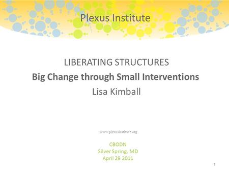 LIBERATING STRUCTURES Big Change through Small Interventions Lisa Kimball CBODN Silver Spring, MD April 29 2011 1 Plexus Institute www.plexusinstitute.org.