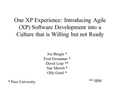 One XP Experience: Introducing Agile (XP) Software Development into a Culture that is Willing but not Ready Joe Bergin * Fred Grossman * David Leip **
