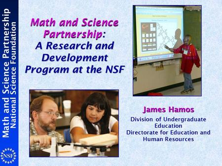 Math and Science Partnership National Science Foundation Math and Science Partnership : A Research and Development Program at the NSF Math and Science.