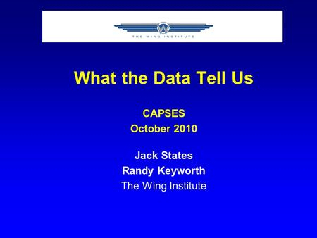 What the Data Tell Us CAPSES October 2010 Jack States Randy Keyworth The Wing Institute.