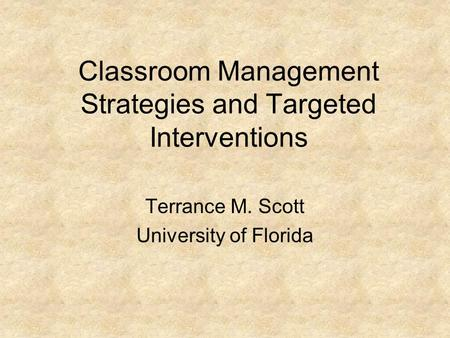 Classroom Management Strategies and Targeted Interventions Terrance M. Scott University of Florida.