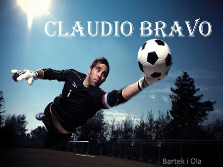 Claudio bravo Bartek i Ola. Claudio Andrés Bravo Muñoz Born 13 April 1983) is a Chilean professional footballer who plays for Spanish club FC Barcelona.