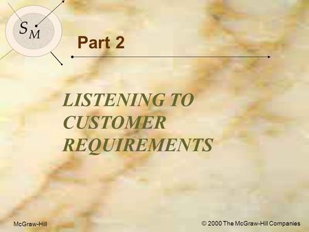 McGraw-Hill © 2000 The McGraw-Hill Companies 1 S M S M McGraw-Hill © 2000 The McGraw-Hill Companies Part 2 LISTENING TO CUSTOMER REQUIREMENTS.